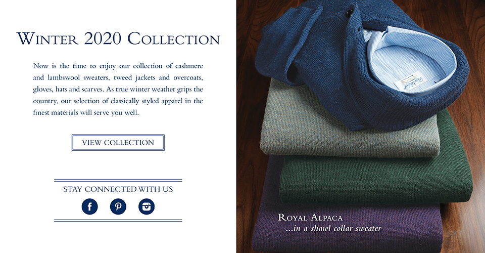 Now is the time to enjoy our collection of cashmere and lambswool sweaters, tweed jackets and overcoats, gloves, hats and scarves. As true winter weather grips the country, our selection of classically styled apparel in the finest materials will serve you well.