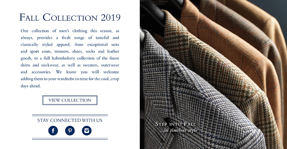 Our collection of men's clothing this season, as always, provides a fresh range of tasteful and classically styled apparel, from exceptional suits and sport coats, trousers, shoes, socks and leather goods, to a full haberdashery collection of the finest shirts and neckwear, as well as sweaters, outerwear and accessories. We know you will welcome adding them to your wardrobe in time for the cool, crisp  days ahead.