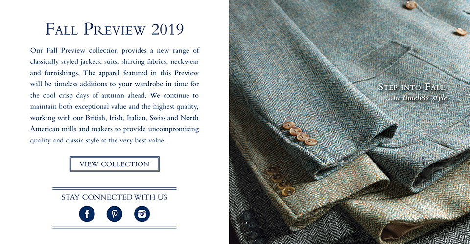 Our Fall Preview collection provides a new range of classically styled jackets, suits, shirting fabrics, neckwear and furnishings. The apparel featured in this Preview will be timeless additions to your wardrobe in time for the cool crisp days of autumn ahead. We continue to maintain both exceptional value and the highest quality, working with our British, Irish, Italian, Swiss and North American mills and makers to provide uncompromising quality and classic style at the very best value.